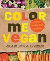 Color Me Vegan: Maximize Your Nutrient Intake and Optimize Your Health by Eating Antioxidant-Rich, Fiber-Packed, Color-Intense Meals That Taste Great - Colleen Patrick-Goudreau