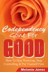 Codependency: Gone For Good - How to Stop Worrying, Stop Controlling, and Put Yourself First (Codependency, Codependency for dummies, Codependency no more, ... and the power of detachment Book 1) - Melanie Jones, Matt Morris Jones