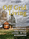 Off Grid Living: 33 Ways and Detailed Directions on How to Exist Off-the-Grid and Handle Living in the Wilderness (Off Grid Living, Off Grid Living Books, Off Grid Living Tips) - Jeff Lewis