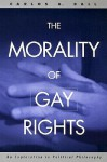 The Morality of Gay Rights: An Exploration in Political Philosophy - Carlos A. Ball