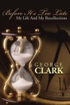 Before It's Too Late: My Life and My Recollections - George Clark