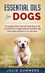 Essential Oils for Dogs: The Complete Guide to Safe and Simple Ways to Use Essential Oils for a Happier, Relaxed and Healthier Dog (Includes Essential ... Natural dog remedies, Holistic medicine) - Julie Summers