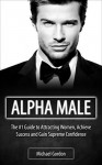 Alpha Male: #1 Guide To Attracting Women, Achieving Success and Gain Supreme Confidence - Michael Gordon