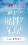 Happy Life: Reduce Stress And Anxiety, Raise Self Esteem, Have Better Relationships And Be Happy Now (Happiness and Positive Thinking) - C.A. Barry
