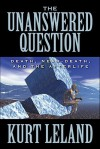 The Unanswered Question: Death, Near-Death, and the Afterlife - Kurt Leland