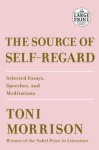 The Source of Self-Regard: Selected Essays, Speeches, and Meditations - Toni Morrison