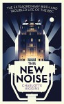 This New Noise: The Extraordinary Birth and Troubled Life of the BBC - Charlotte Higgins