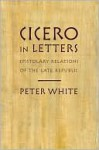 Cicero in Letters: Epistolary Relations of the Late Republic - Peter White