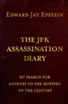THE JFK ASSASSINATION DIARY; MY SEARCH FOR ANSWERS TO THE MYSTERY OF THE CENTURY - Edward Jay Epstein