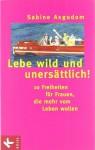 Lebe wild und unersättlich - Sabine Asgodom