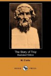 The Story of Troy (Illustrated Edition) (Dodo Press) - M. Clarke