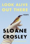 Look Alive Out There: Essays - Sloane Crosley