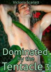 Dominated by the Tentacle 3 (Tentacle Sex Bondage DP Double Penetration Gay Erotica) - Victoria Scarlett