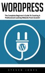 WordPress: The Complete Beginner's Guide to Creating a Professional Looking Website from Scratch! (Wordpress, Wordpress For Beginners, Wordpress Guide) - Steven Jones