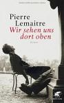 Wir sehen uns dort oben: Roman - Antje Peter, Pierre Lemaitre