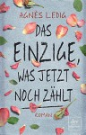 Das Einzige, was jetzt noch zählt: Roman - Lisa Maria Rust, Agnès Ledig