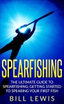 Spearfishing: The Ultimate Guide to Spearfishing; Getting Started to Spearing Your First Fish - Bill Lewis