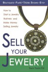Sell Your Jewelry: How to Start a Jewelry Business and Make Money Selling Jewelry at Boutiques, Fairs, Trunk Shows, and Etsy - Stacie Vander Pol