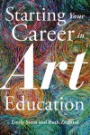 Starting Your Career in Art Education - Emily Stern, Ruth Zealand