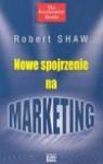 Nowe spojrzenie na marketing - Bob Shaw