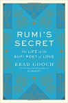 Rumi's Secret: The Life of the Sufi Poet of Love - Brad Gooch