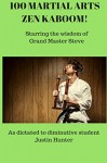 100 Martial Arts Zen Kaboom!: Starring the wisdom of Grand Master Steve - Justin Hunter