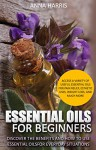 Essential Oils: Discover The Benefits And How To Use Essential Oils For Everyday Situations - Access A Variety Of Useful Essential Oils For Pain Relief, Esthetic Uses, and More. - Anna Harris