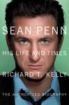 Sean Penn: His Life and Times - Richard T. Kelly