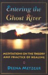 Entering the Ghost River: Meditations on the Theory and Practice of Healing - Deena Metzger
