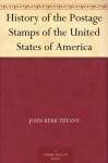 History of the Postage Stamps of the United States of America - John Kerr Tiffany