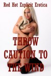 Throw Caution to the Wind: Five Explicit Erotica Stories - Sarah Blitz, Amy Dupont, Angela Ward, Molly Synthia, Francine Forthright