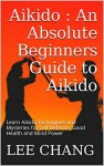 Aikido : An Absolute Beginners Guide to Aikido: Learn Aikido Techniques and Mysteries for Self Defense, Good Health and Mind Power (Aikido and Dynamic ... Aikido Mysteries, Aikido in everyday life) - Lee Chang