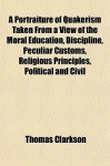 A Portraiture of Quakerism Taken from a View of the Moral Education, Discipline, Peculiar Customs, Religious Principles, Political and Civil - Thomas Clarkson