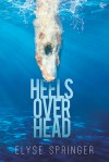 Heels Over Head - Elyse Springer