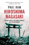 Hiroshima Nagasaki: The Real Story of the Atomic Bombings and Their Aftermath - Paul Ham