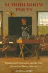 Schoolroom Poets: Childhood, Performance, and the Place of American Poetry, 1865-1917 - Angela Sorby