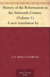 History of the Reformation in the Sixteenth Century (Volume 1) A new translation by Henry Beveridge - J. H. Merle D'Aubigne, Henry Beveridge