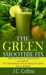 The Green Smoothie Fix: The Ultimate Smoothie Cleanse to Maximize Your Health and Well-being (green smoothie cleanse, green smoothie diet, green smoothie ... 10 days, green smoothie weight loss) - J.C. Collins