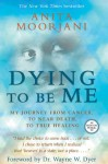 Dying to Be Me: My Journey from Cancer, to Near Death, to True Healing - Anita Moorjani, Wayne W. Dyer