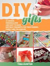 Diy Gifts: 24 Unique, Personalized and Easy to Make Birthday Presents For Your Friends, Family and Colleagues (Diy gifts, diy gifts books, diy gifts in jars) - Tina Hunter