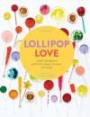 Lollipop Love: Sweet Indulgence with Chocolate, Caramel, and Sugar - Anita Chu, Frank Morrison