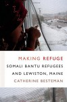 Making Refuge: Somali Bantu Refugees and Lewiston, Maine (Global Insecurities) - Catherine Besteman