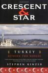 Crescent and Star: Turkey Between Two Worlds - Stephen Kinzer
