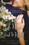 To Have and to Hold: Three Autumn Love Stories (A Year of Weddings Novella) - Betsy St. Amant, Katie Ganshert, Becky Wade