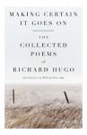 Making Certain It Goes On: The Collected Poems of Richard Hugo - Richard Hugo, William Kittredge