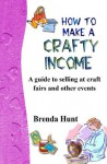 How to Make a Crafty Income: A Guide to Selling at Craft Fairs and Other Events - Brenda Hunt