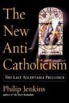 The New Anti-Catholicism: The Last Acceptable Prejudice - Philip Jenkins