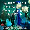 The Peculiar Miracles of Antoinette Martin - Stephanie Knipper, Andi Arndt, Cassandra Campbell