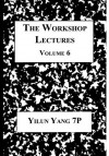the workshop lectures, volume 6 - Yilun Yang