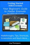 Getting Started with Evernote: Your Beginner's Guide to Master Evernote- Walkthroughs, Tips, Shortcuts, Screenshots and Much More...(The Unofficial Guide to Evernote) - Lisa Thompson